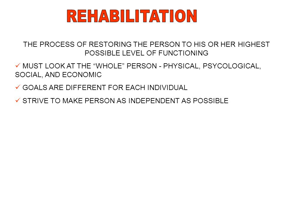 REHABILITATION THE PROCESS OF RESTORING THE PERSON TO HIS OR HER HIGHEST POSSIBLE LEVEL OF FUNCTIONING.