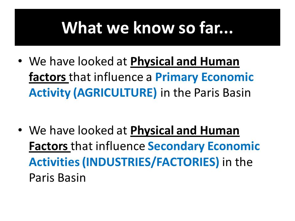 What we know so far... We have looked at Physical and Human factors that influence a Primary Economic Activity (AGRICULTURE) in the Paris Basin.