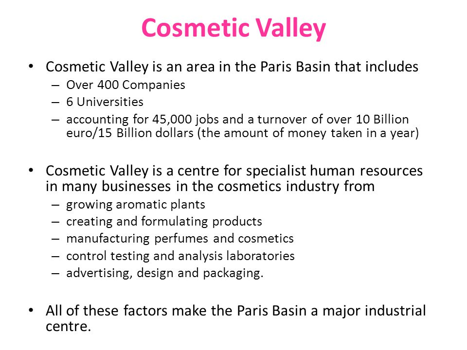 Cosmetic Valley Cosmetic Valley is an area in the Paris Basin that includes. Over 400 Companies. 6 Universities.