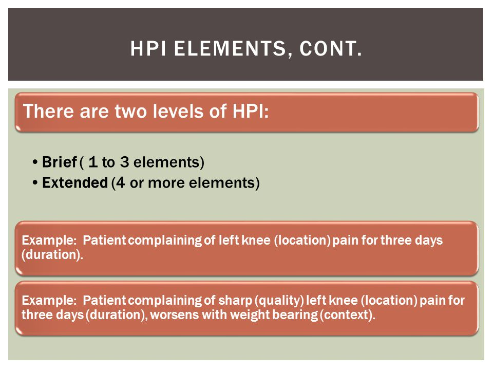 HPI Elements, cont. There are two levels of HPI: Brief ( 1 to 3 elements) Extended (4 or more elements)