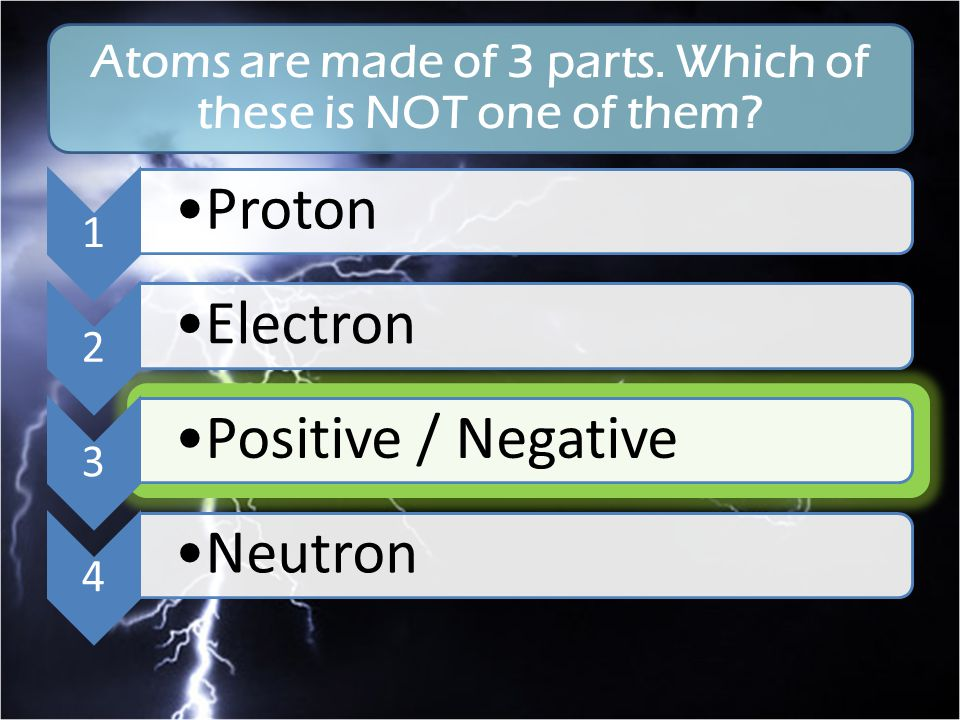Atoms are made of 3 parts. Which of these is NOT one of them