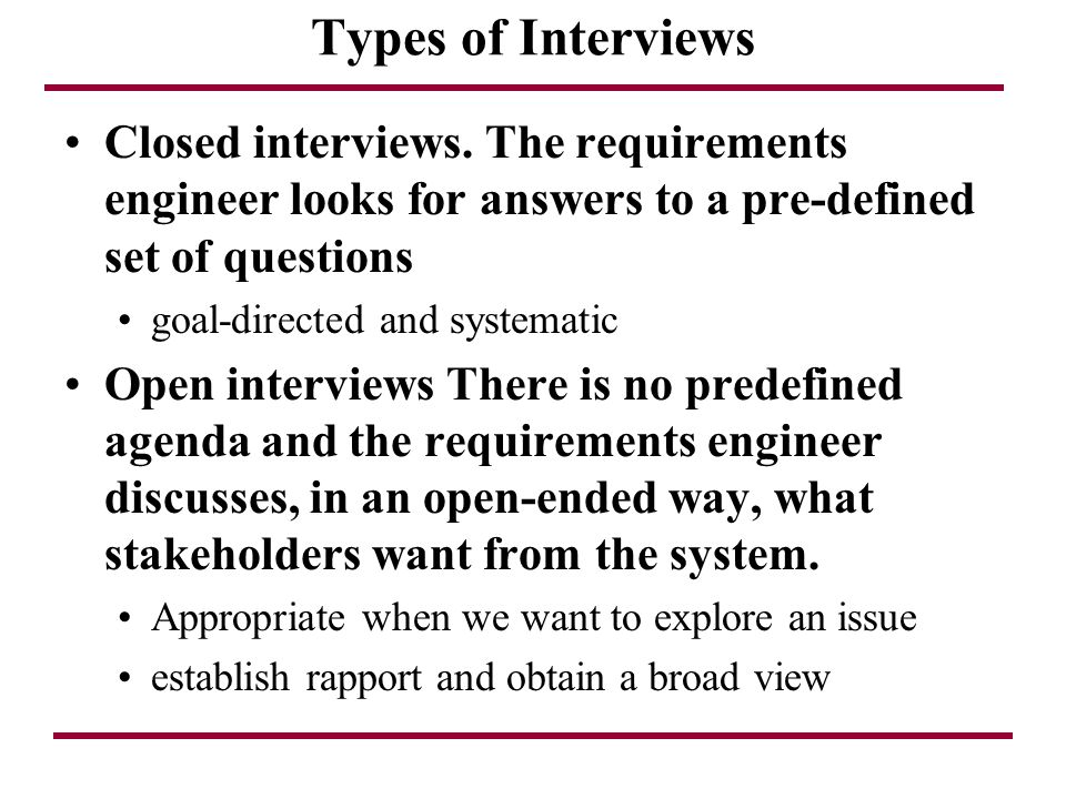 Types of Interviews Closed interviews. The requirements engineer looks for answers to a pre-defined set of questions.