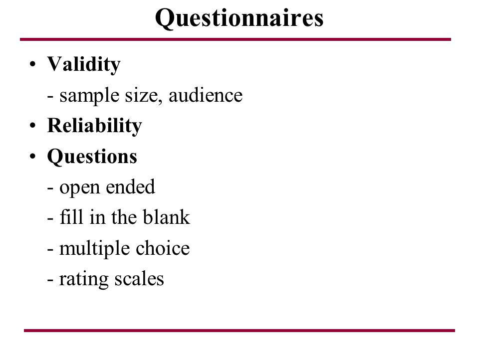 Questionnaires Validity - sample size, audience Reliability Questions