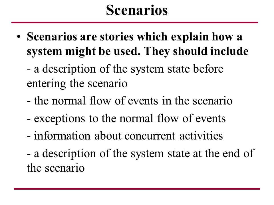 Scenarios Scenarios are stories which explain how a system might be used. They should include.
