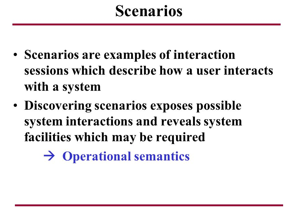 Scenarios Scenarios are examples of interaction sessions which describe how a user interacts with a system.