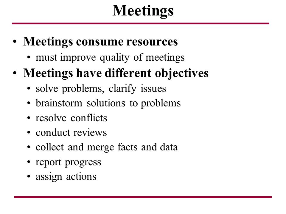 Meetings Meetings consume resources Meetings have different objectives
