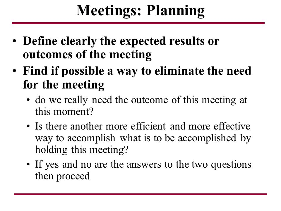 Meetings: Planning Define clearly the expected results or outcomes of the meeting. Find if possible a way to eliminate the need for the meeting.