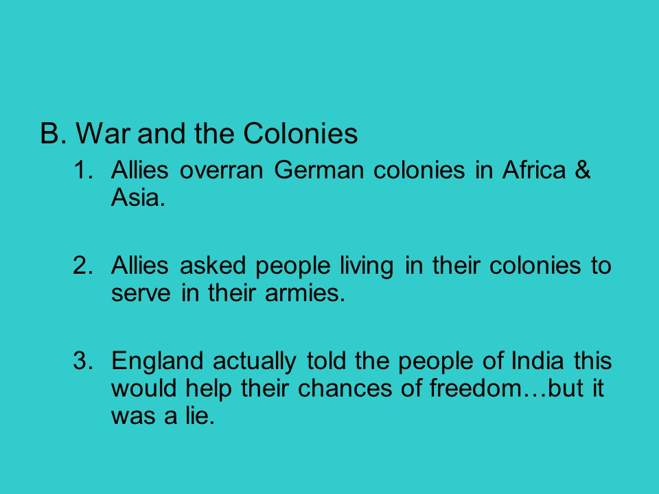 B. War and the Colonies Allies overran German colonies in Africa & Asia. Allies asked people living in their colonies to serve in their armies.