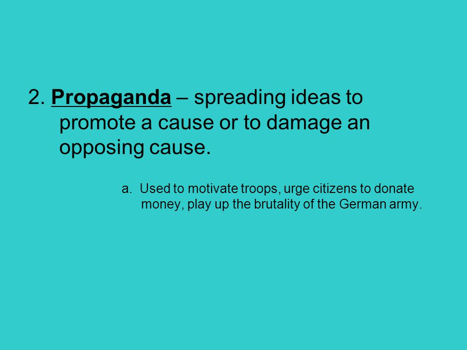 2. Propaganda – spreading ideas to promote a cause or to damage an opposing cause.