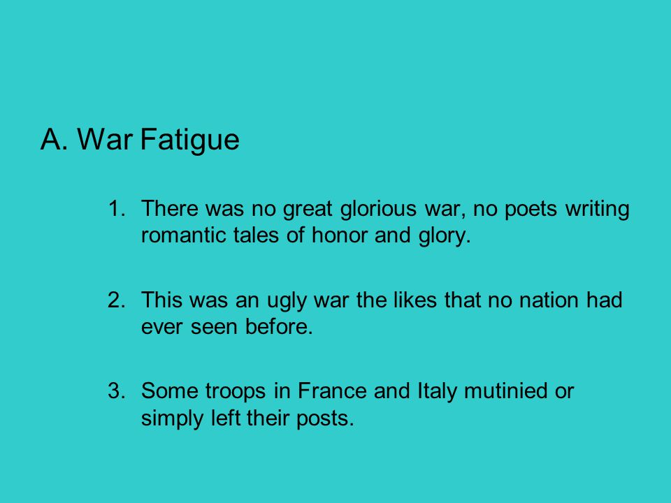 A. War Fatigue There was no great glorious war, no poets writing romantic tales of honor and glory.
