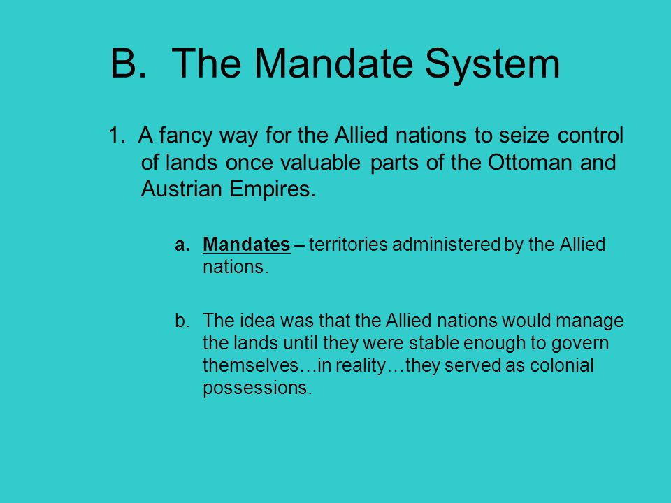 B. The Mandate System 1. A fancy way for the Allied nations to seize control of lands once valuable parts of the Ottoman and Austrian Empires.
