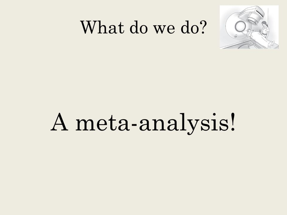 What do we do A meta-analysis!