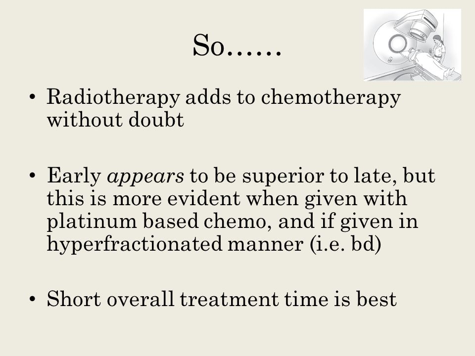 So…… Radiotherapy adds to chemotherapy without doubt
