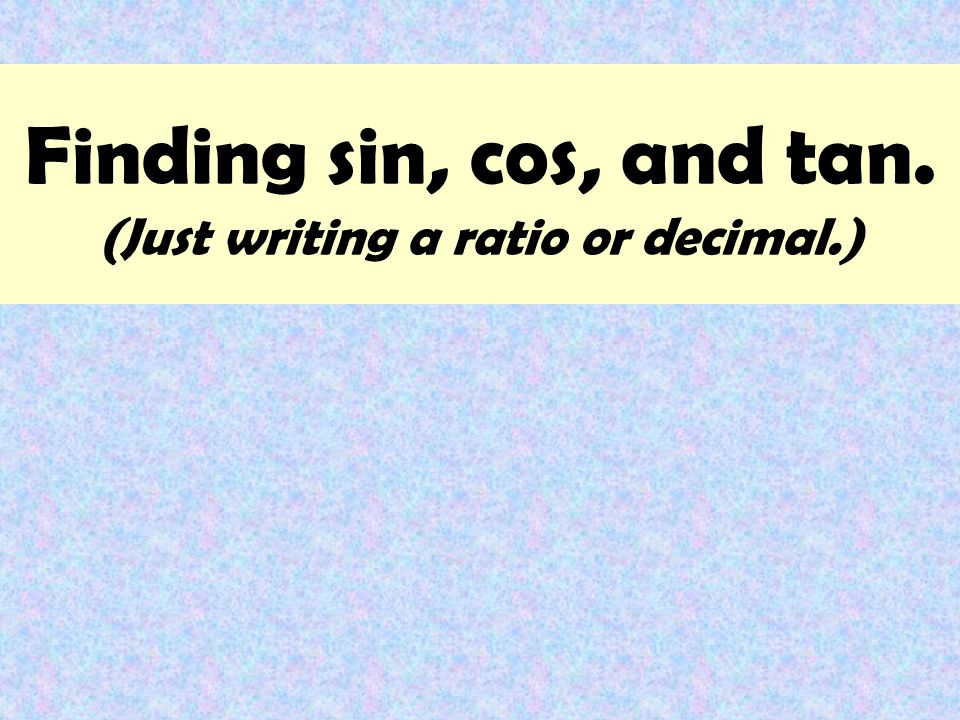Finding sin, cos, and tan. (Just writing a ratio or decimal.)