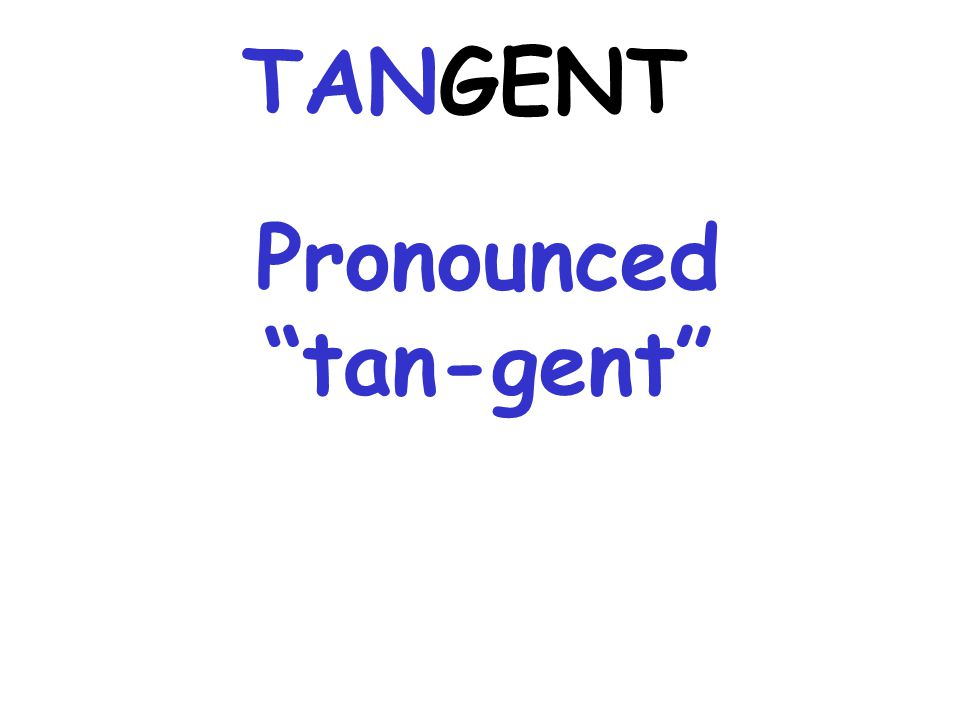 Pronounced tan-gent