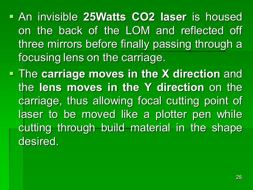 An invisible 25Watts CO2 laser is housed on the back of the LOM and reflected off three mirrors before finally passing through a focusing lens on the carriage.
