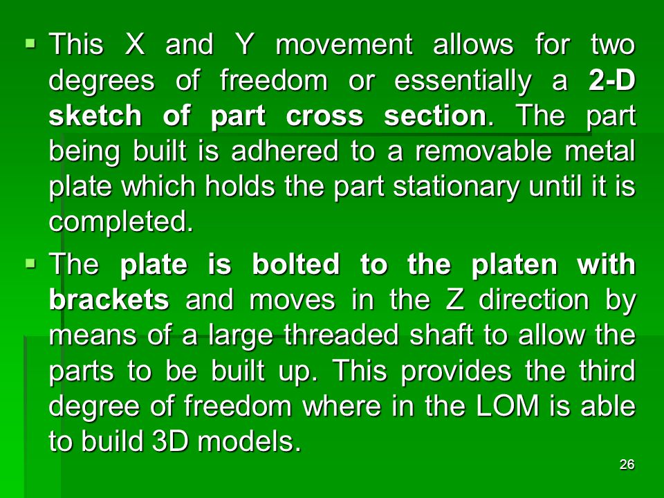 This X and Y movement allows for two degrees of freedom or essentially a 2-D sketch of part cross section. The part being built is adhered to a removable metal plate which holds the part stationary until it is completed.