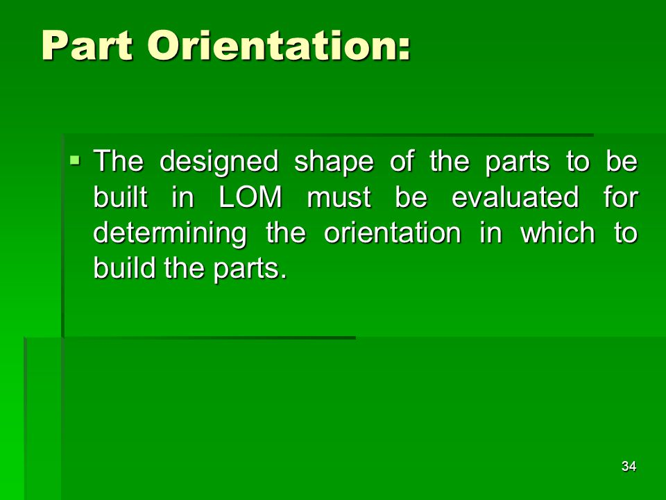 Part Orientation: The designed shape of the parts to be built in LOM must be evaluated for determining the orientation in which to build the parts.
