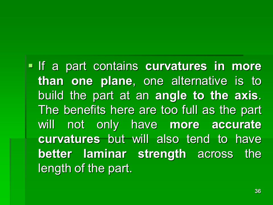 If a part contains curvatures in more than one plane, one alternative is to build the part at an angle to the axis.