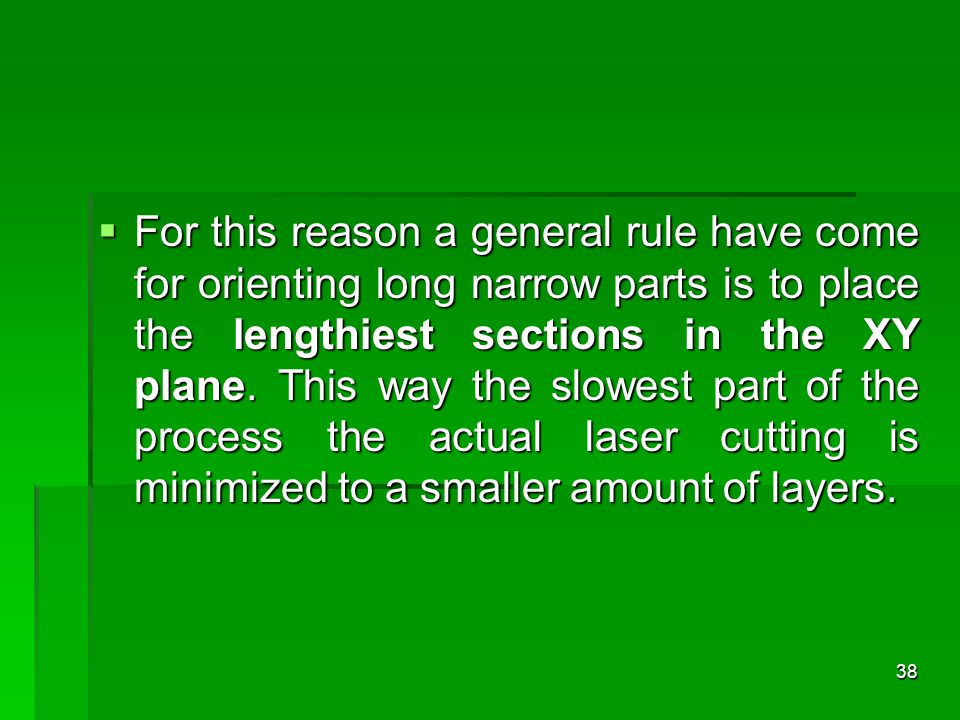 For this reason a general rule have come for orienting long narrow parts is to place the lengthiest sections in the XY plane.