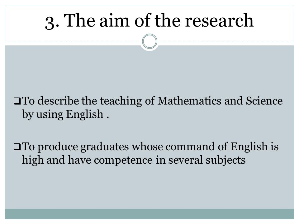 3. The aim of the research To describe the teaching of Mathematics and Science by using English .