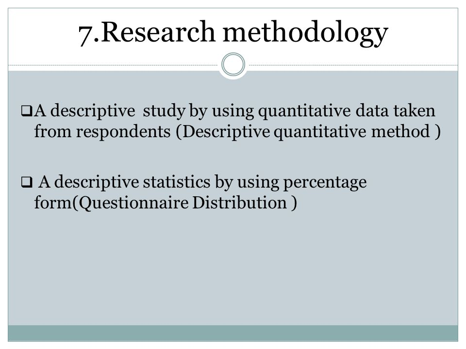 7.Research methodology A descriptive study by using quantitative data taken from respondents (Descriptive quantitative method )