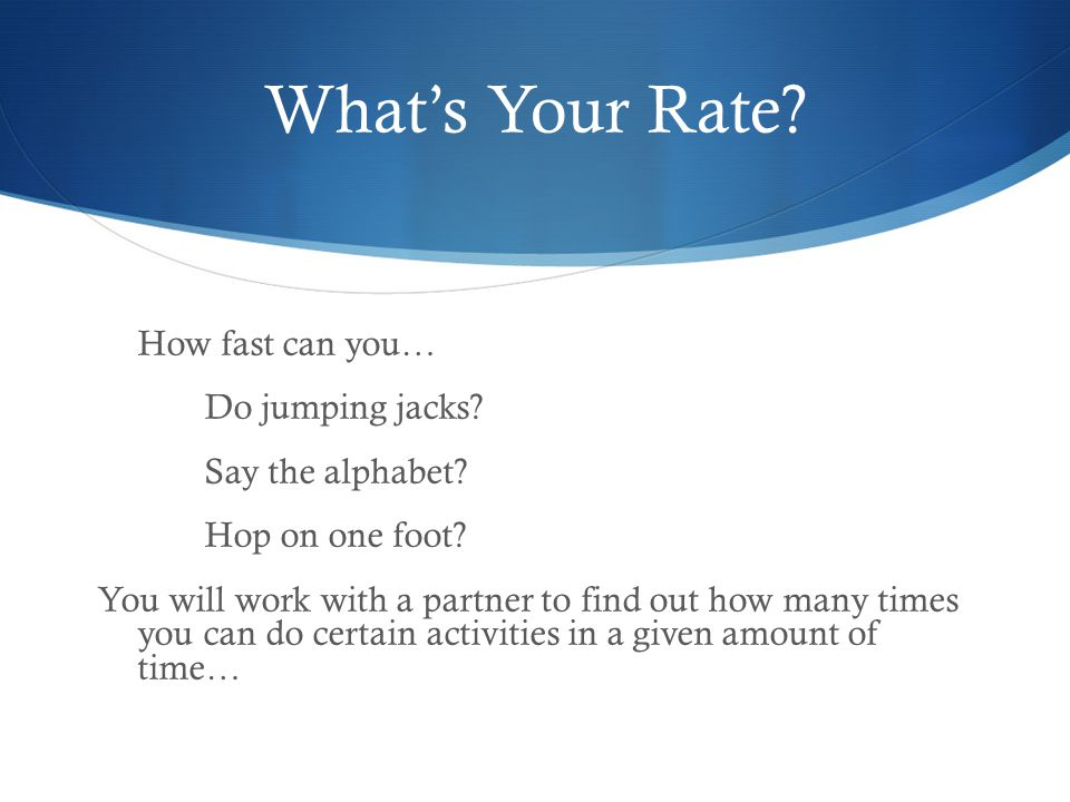 What's Your Rate Do jumping jacks Say the alphabet Hop on one foot