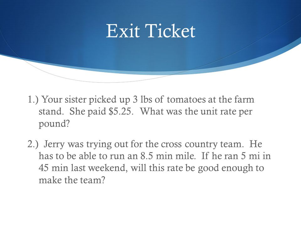 Exit Ticket 1.) Your sister picked up 3 lbs of tomatoes at the farm stand. She paid $5.25. What was the unit rate per pound