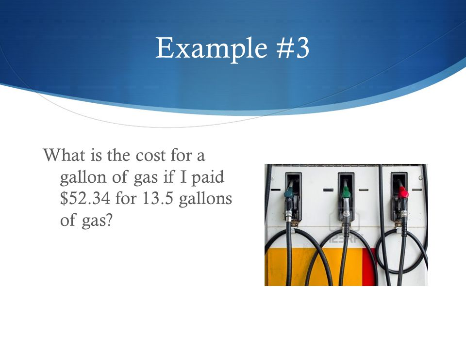 Example #3 What is the cost for a gallon of gas if I paid $52.34 for 13.5 gallons of gas