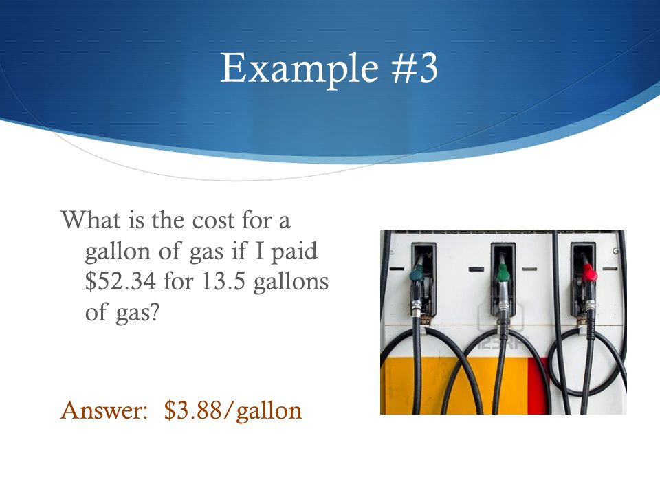 Example #3 What is the cost for a gallon of gas if I paid $52.34 for 13.5 gallons of gas.