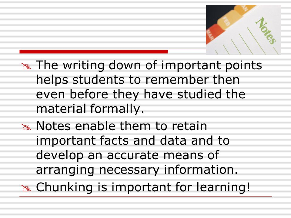 The writing down of important points helps students to remember then even before they have studied the material formally.