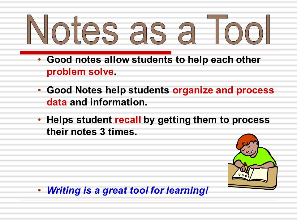 Notes as a Tool Good notes allow students to help each other problem solve. Good Notes help students organize and process data and information.