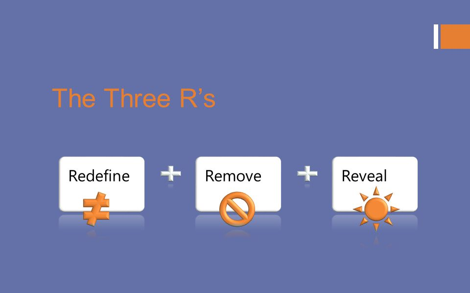The Three R's Redefine Remove Reveal