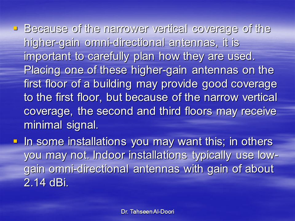 Because of the narrower vertical coverage of the higher-gain omni-directional antennas, it is important to carefully plan how they are used. Placing one of these higher-gain antennas on the first floor of a building may provide good coverage to the first floor, but because of the narrow vertical coverage, the second and third floors may receive minimal signal.