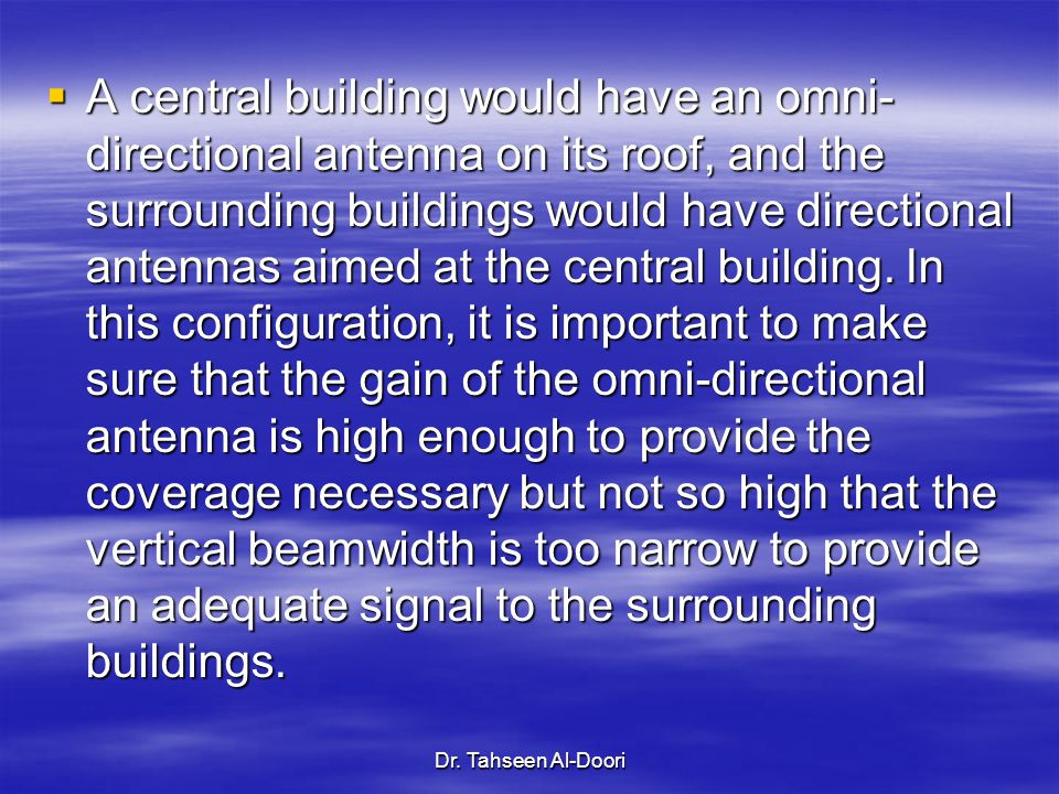 A central building would have an omni-directional antenna on its roof, and the surrounding buildings would have directional antennas aimed at the central building. In this configuration, it is important to make sure that the gain of the omni-directional antenna is high enough to provide the coverage necessary but not so high that the vertical beamwidth is too narrow to provide an adequate signal to the surrounding buildings.