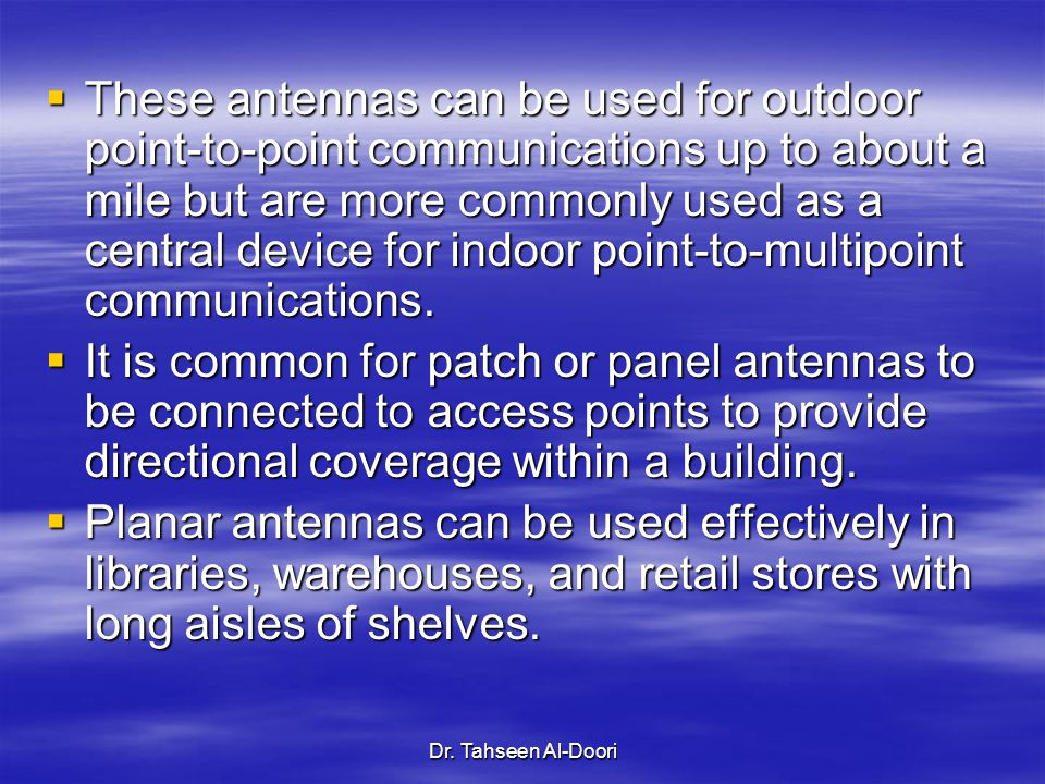 These antennas can be used for outdoor point-to-point communications up to about a mile but are more commonly used as a central device for indoor point-to-multipoint communications.