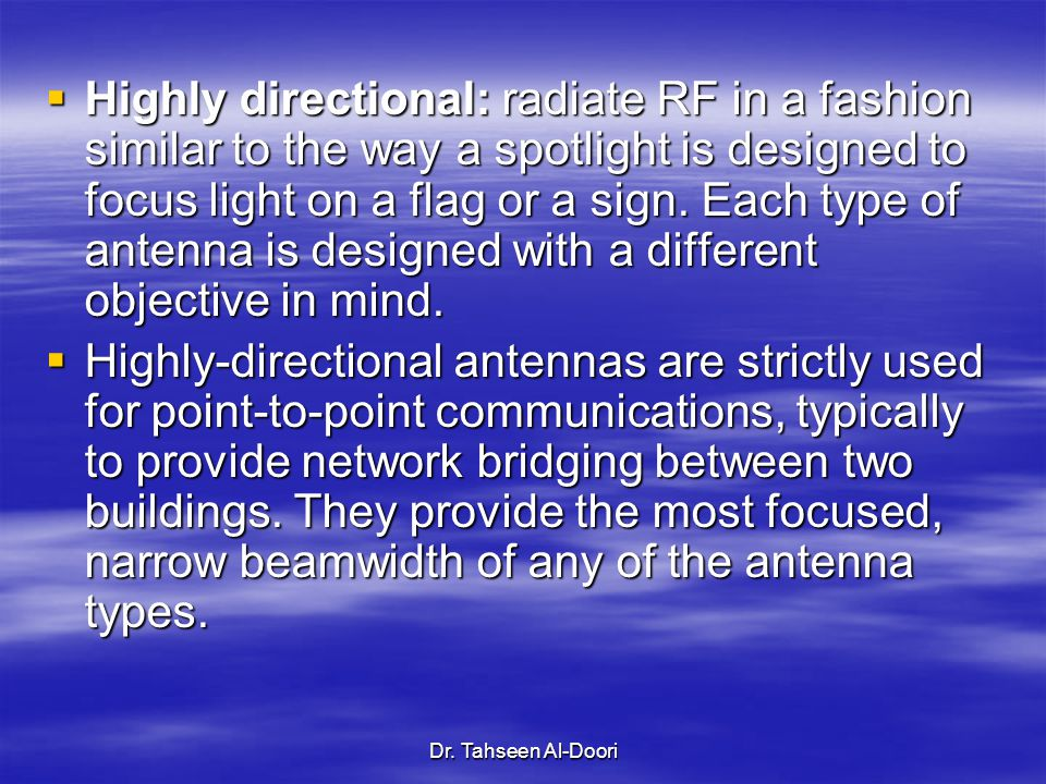 Highly directional: radiate RF in a fashion similar to the way a spotlight is designed to focus light on a flag or a sign. Each type of antenna is designed with a different objective in mind.