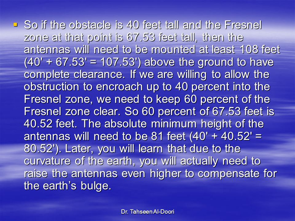 So if the obstacle is 40 feet tall and the Fresnel zone at that point is 67.53 feet tall, then the antennas will need to be mounted at least 108 feet (40 + 67.53 = 107.53 ) above the ground to have complete clearance. If we are willing to allow the obstruction to encroach up to 40 percent into the Fresnel zone, we need to keep 60 percent of the Fresnel zone clear. So 60 percent of 67.53 feet is 40.52 feet. The absolute minimum height of the antennas will need to be 81 feet (40 + 40.52 = 80.52 ). Later, you will learn that due to the curvature of the earth, you will actually need to raise the antennas even higher to compensate for the earth's bulge.