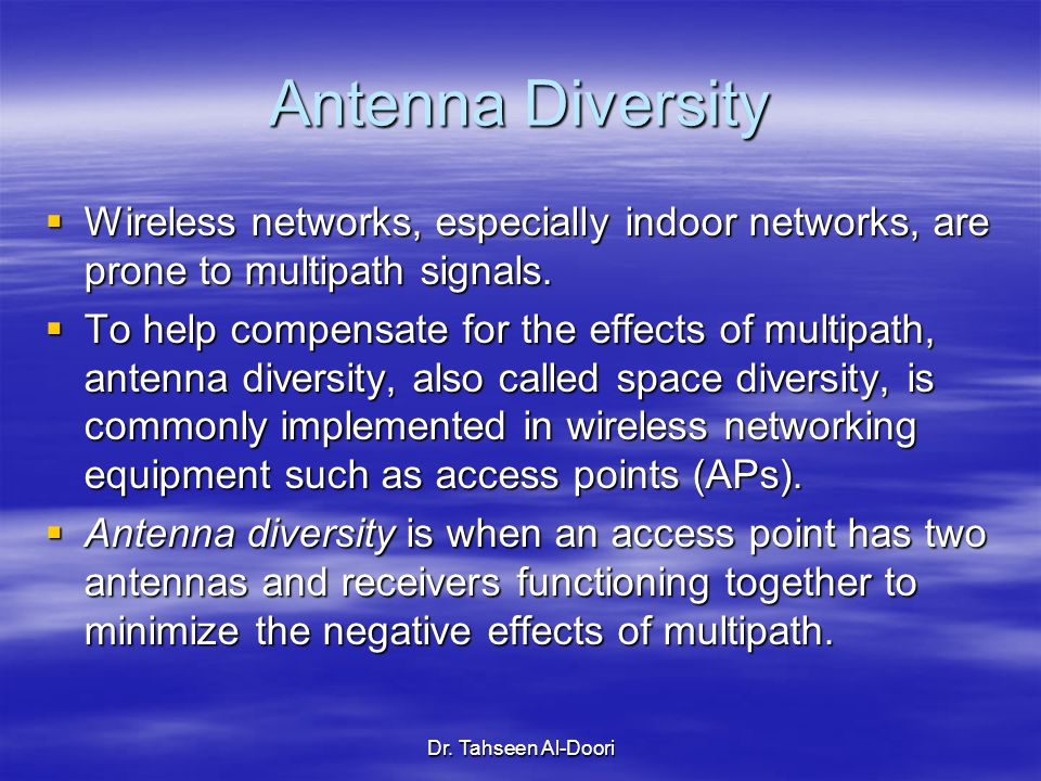 Antenna Diversity Wireless networks, especially indoor networks, are prone to multipath signals.