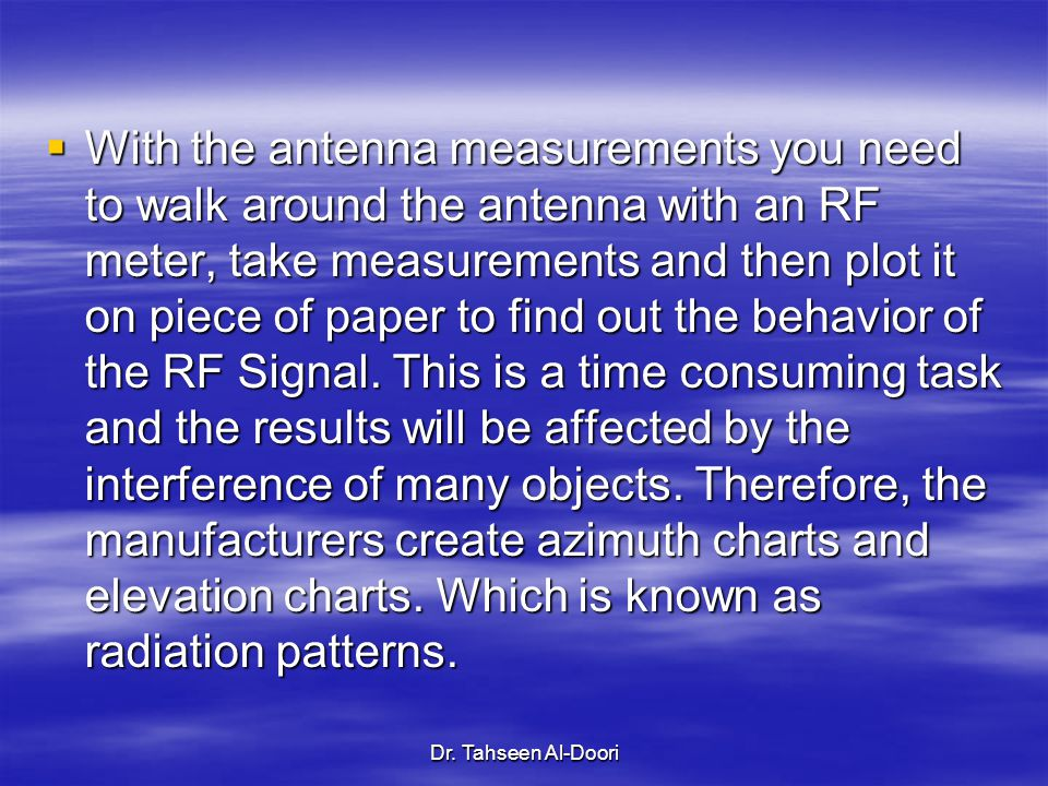 With the antenna measurements you need to walk around the antenna with an RF meter, take measurements and then plot it on piece of paper to find out the behavior of the RF Signal. This is a time consuming task and the results will be affected by the interference of many objects. Therefore, the manufacturers create azimuth charts and elevation charts. Which is known as radiation patterns.