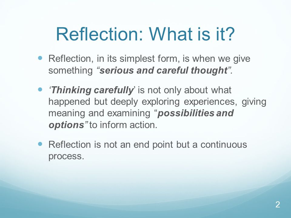 Reflection: What is it Reflection, in its simplest form, is when we give something serious and careful thought .