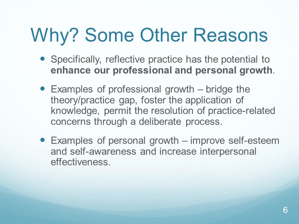 Why Some Other Reasons Specifically, reflective practice has the potential to enhance our professional and personal growth.