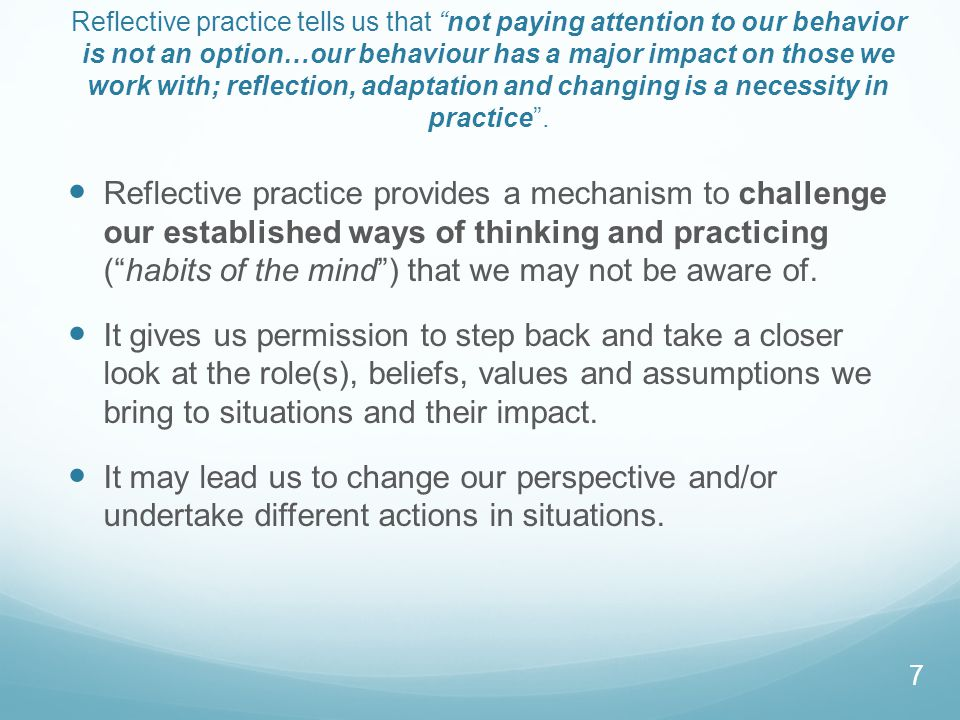 Reflective practice tells us that not paying attention to our behavior is not an option…our behaviour has a major impact on those we work with; reflection, adaptation and changing is a necessity in practice .