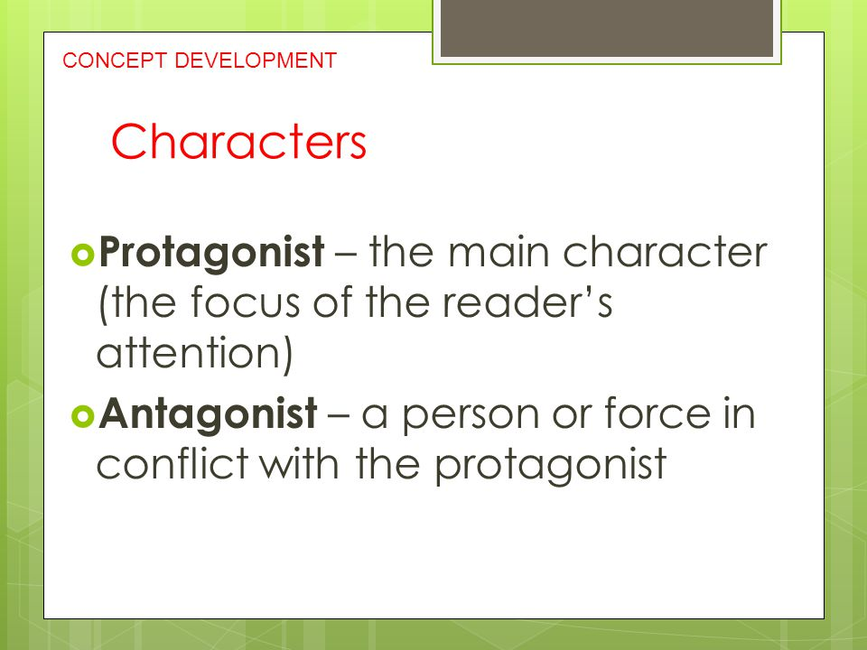 CONCEPT DEVELOPMENT Characters. Protagonist – the main character (the focus of the reader's attention)