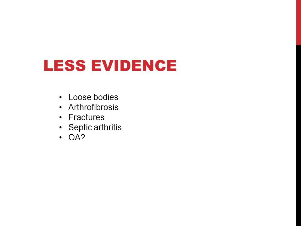 LESS EVIDENCE Loose bodies Arthrofibrosis Fractures Septic arthritis