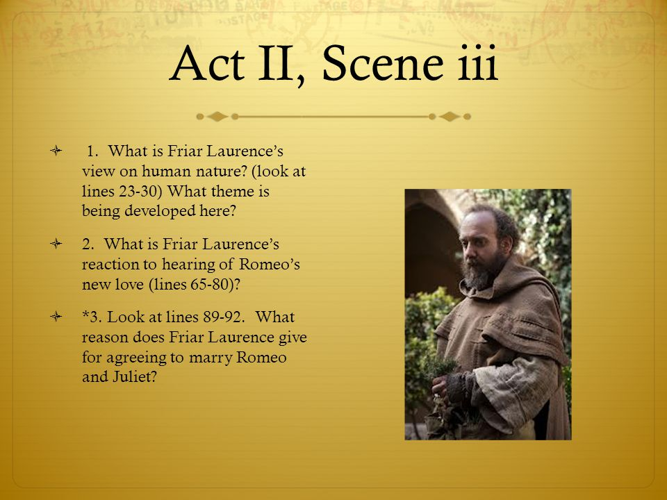 Act II, Scene iii 1. What is Friar Laurence's view on human nature (look at lines 23-30) What theme is being developed here