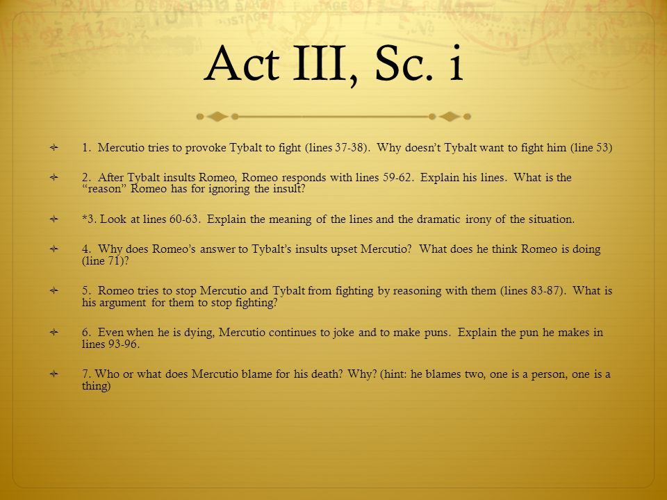 Act III, Sc. i 1. Mercutio tries to provoke Tybalt to fight (lines 37-38). Why doesn't Tybalt want to fight him (line 53)
