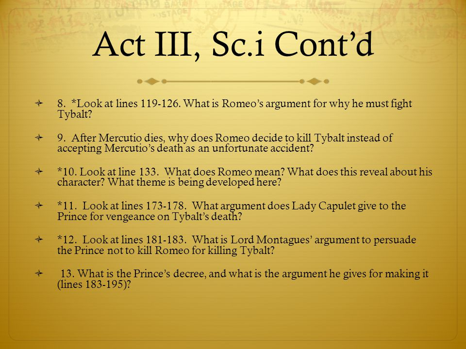 Act III, Sc.i Cont'd 8. *Look at lines 119-126. What is Romeo's argument for why he must fight Tybalt