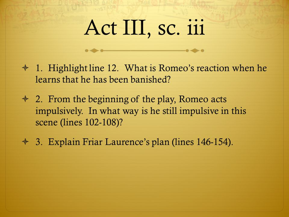 Act III, sc. iii 1. Highlight line 12. What is Romeo's reaction when he learns that he has been banished