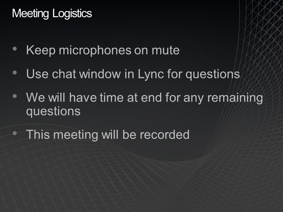 Keep microphones on mute Use chat window in Lync for questions